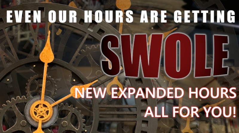 New Expanded Hours! Even Our Hours Are Getting SWOLE